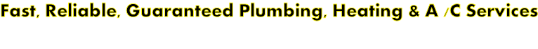 Fast, Reliable, Guaranteed Plumbing, Heating & A /C Services